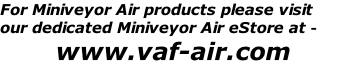 For Miniveyor Air products please visit  our dedicated Miniveyor Air eStore at - www.vaf-air.com