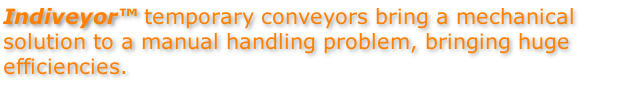 Indiveyor™ temporary conveyors bring a mechanical solution to a manual handling problem, bringing huge efficiencies.